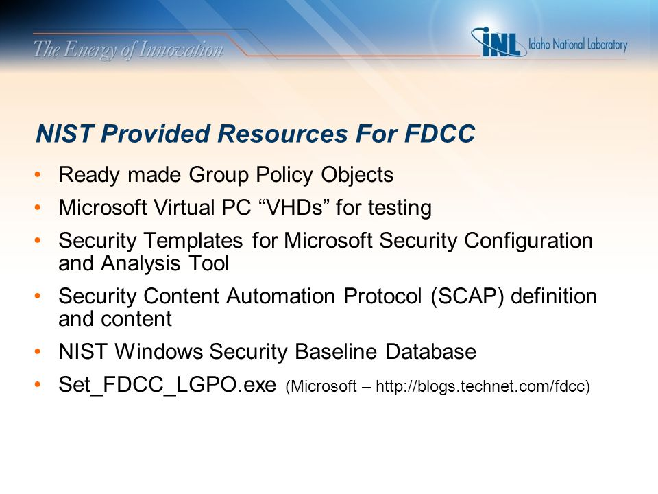 INL Review Process Compared currently implemented Minimum Security Configurations to FDCC Categorized FDCC Gap settings by impact and risk Evaluated required enterprise changes for medium and high impact settings – Example: Digitally sign communications (always) Focused on high risk and low impact settings Spreadsheet developed to help evaluate these factors