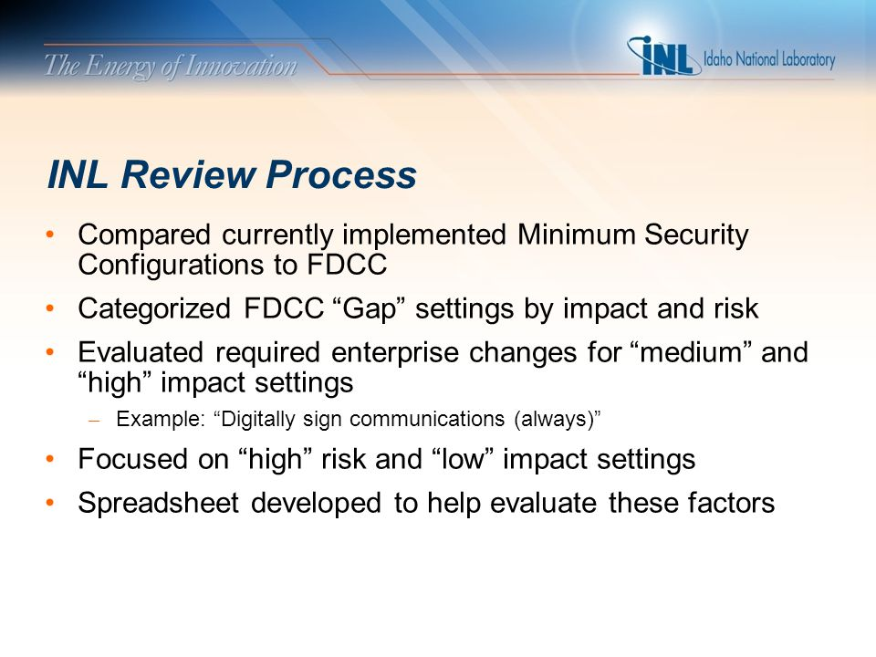 "INL Review Process Compared currently implemented Minimum Security Configurations to FDCC Categorized FDCC ""Gap"" settings by impact and risk Evaluated"