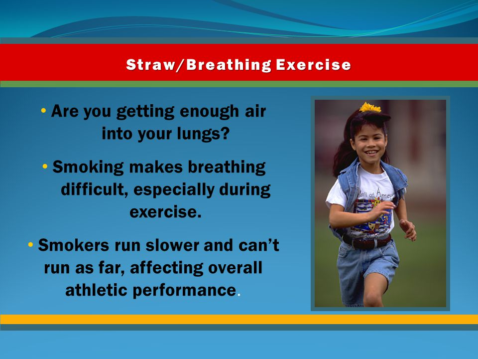 Activity 4: Straw/Breathing Exercise Jogging in place while trying to breathe through a straw gives you an idea of how smokers feel when they exercise.