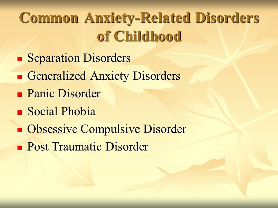 Common Anxiety-Related Disorders of Childhood Separation Disorders Separation Disorders Generalized Anxiety Disorders Generalized Anxiety Disorders Pa