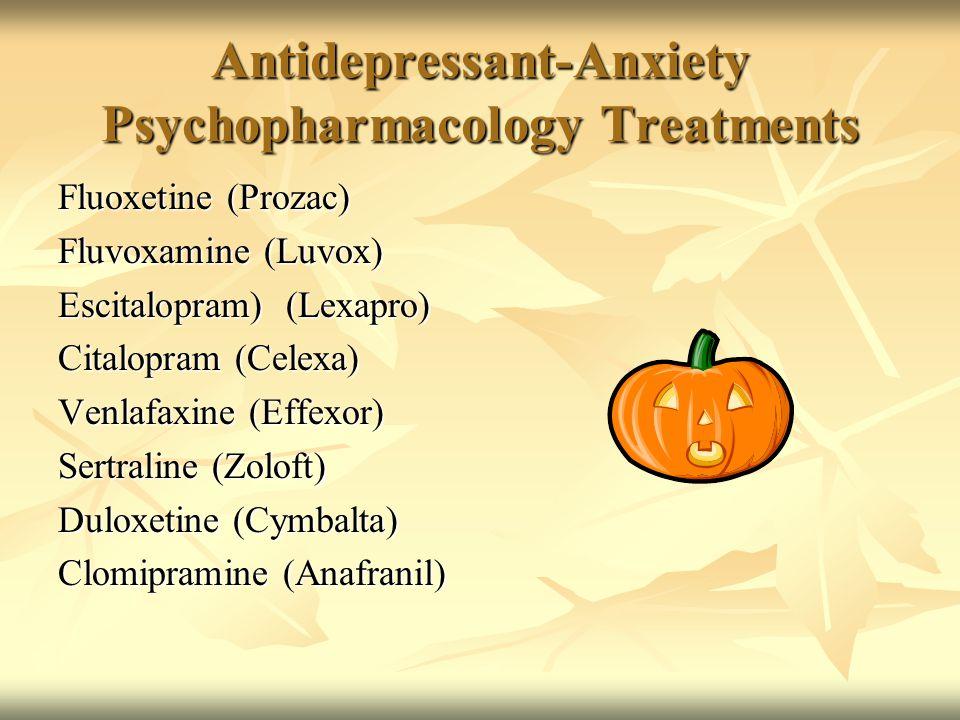 Antidepressant-Anxiety Psychopharmacology Treatments Fluoxetine (Prozac) Fluvoxamine (Luvox) Escitalopram) (Lexapro) Citalopram (Celexa) Venlafaxine (Effexor) Sertraline (Zoloft) Duloxetine (Cymbalta) Clomipramine (Anafranil)