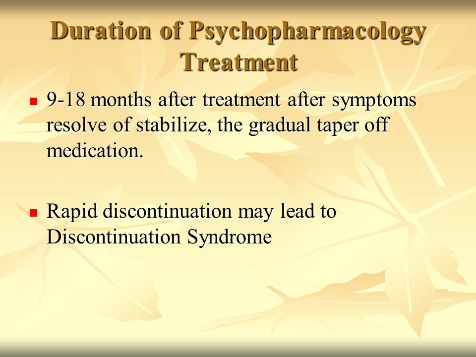 Duration of Psychopharmacology Treatment 9-18 months after treatment after symptoms resolve of stabilize, the gradual taper off medication. 9-18 month