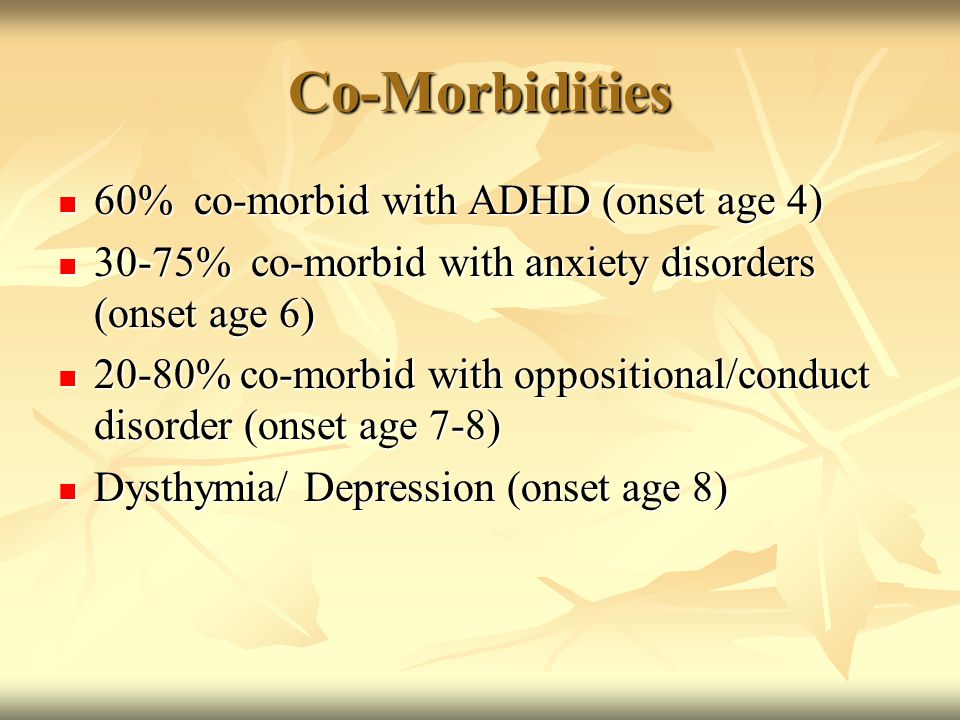 Co-Morbidities 60% co-morbid with ADHD (onset age 4) 60% co-morbid with ADHD (onset age 4) 30-75% co-morbid with anxiety disorders (onset age 6) 30-75