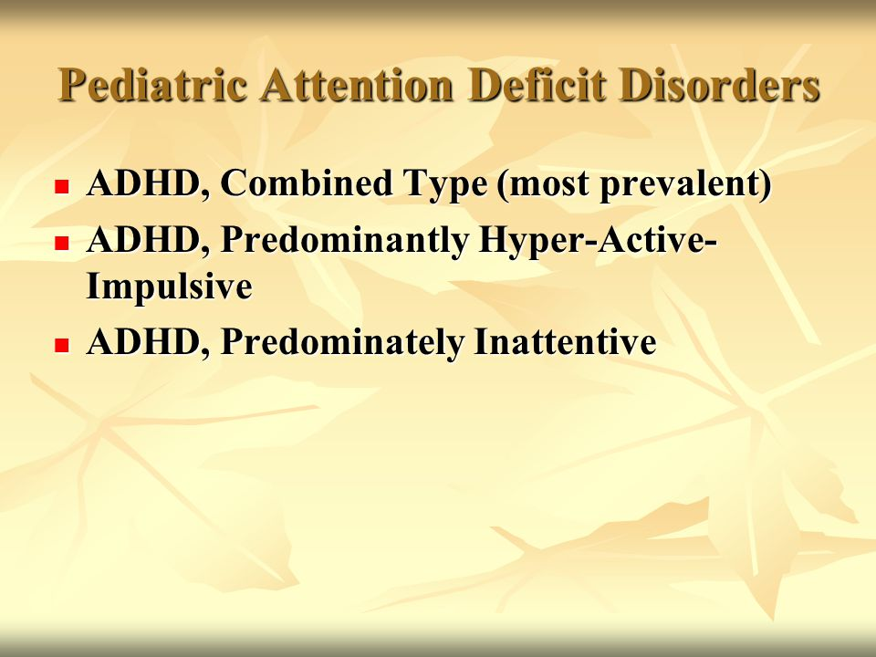 Pediatric Attention Deficit Disorders ADHD, Combined Type (most prevalent) ADHD, Combined Type (most prevalent) ADHD, Predominantly Hyper-Active- Impu