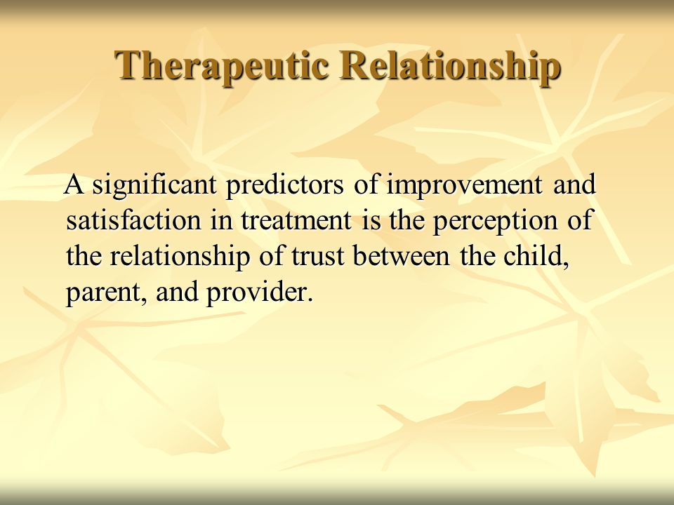Therapeutic Relationship A significant predictors of improvement and satisfaction in treatment is the perception of the relationship of trust between