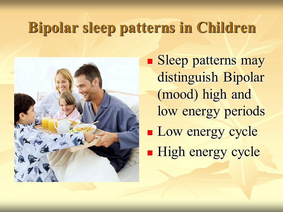 Bipolar sleep patterns in Children Sleep patterns may distinguish Bipolar (mood) high and low energy periods Sleep patterns may distinguish Bipolar (mood) high and low energy periods Low energy cycle Low energy cycle High energy cycle High energy cycle