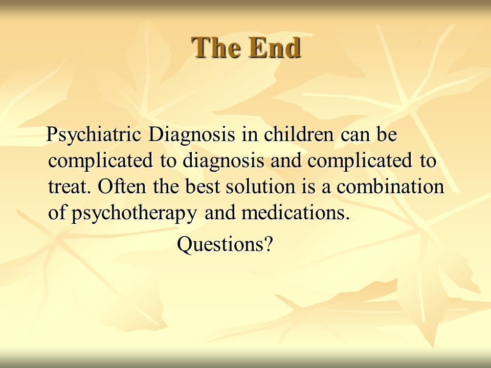 The End Psychiatric Diagnosis in children can be complicated to diagnosis and complicated to treat. Often the best solution is a combination of psycho
