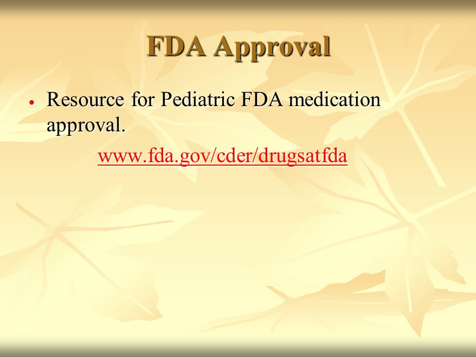 FDA Approval  Resource for Pediatric FDA medication approval.