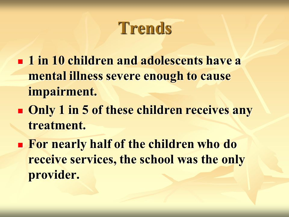 Trends 1 in 10 children and adolescents have a mental illness severe enough to cause impairment. 1 in 10 children and adolescents have a mental illnes