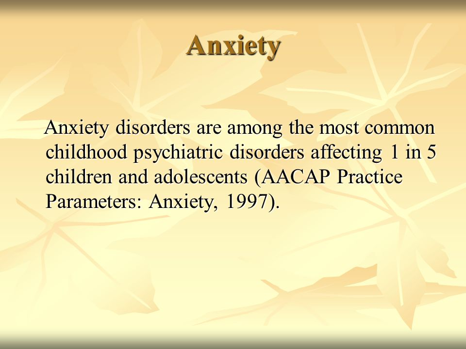 Anxiety Anxiety disorders are among the most common childhood psychiatric disorders affecting 1 in 5 children and adolescents (AACAP Practice Paramete