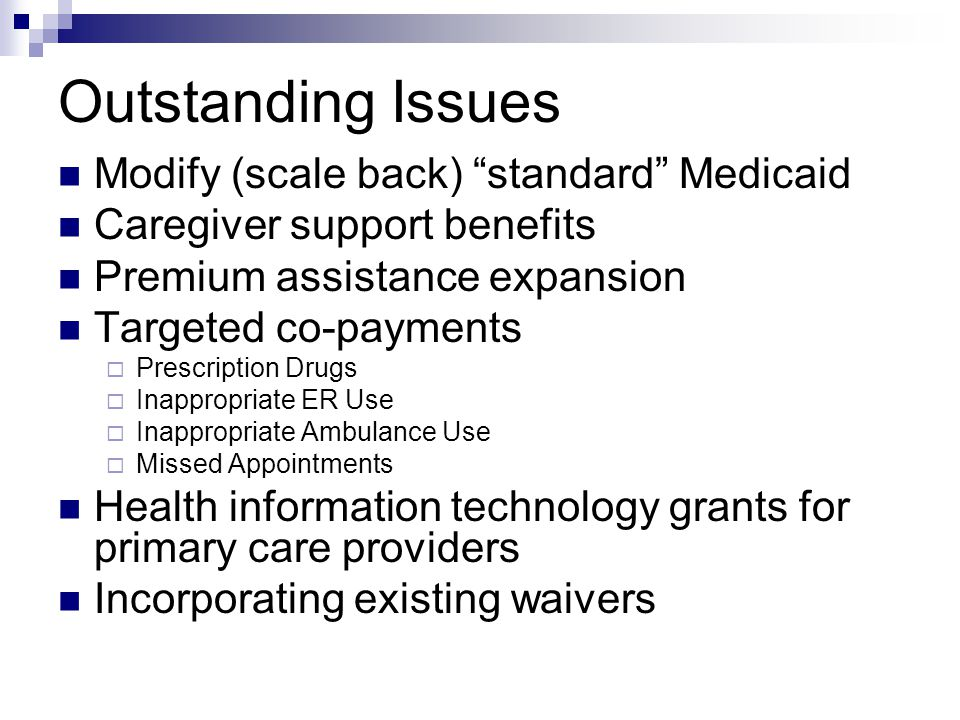 "Outstanding Issues Modify (scale back) ""standard"" Medicaid Caregiver support benefits Premium assistance expansion Targeted co-payments  Prescription"