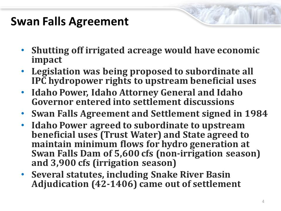 Swan Falls Agreement Shutting off irrigated acreage would have economic impact Legislation was being proposed to subordinate all IPC hydropower rights to upstream beneficial uses Idaho Power, Idaho Attorney General and Idaho Governor entered into settlement discussions Swan Falls Agreement and Settlement signed in 1984 Idaho Power agreed to subordinate to upstream beneficial uses (Trust Water) and State agreed to maintain minimum flows for hydro generation at Swan Falls Dam of 5,600 cfs (non-irrigation season) and 3,900 cfs (irrigation season) Several statutes, including Snake River Basin Adjudication (42-1406) came out of settlement 4