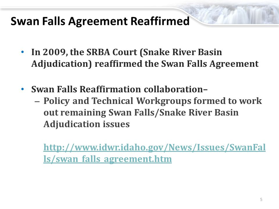 Swan Falls Agreement Reaffirmed In 2009, the SRBA Court (Snake River Basin Adjudication) reaffirmed the Swan Falls Agreement Swan Falls Reaffirmation collaboration– – Policy and Technical Workgroups formed to work out remaining Swan Falls/Snake River Basin Adjudication issues http://www.idwr.idaho.gov/News/Issues/SwanFal ls/swan_falls_agreement.htm http://www.idwr.idaho.gov/News/Issues/SwanFal ls/swan_falls_agreement.htm 5