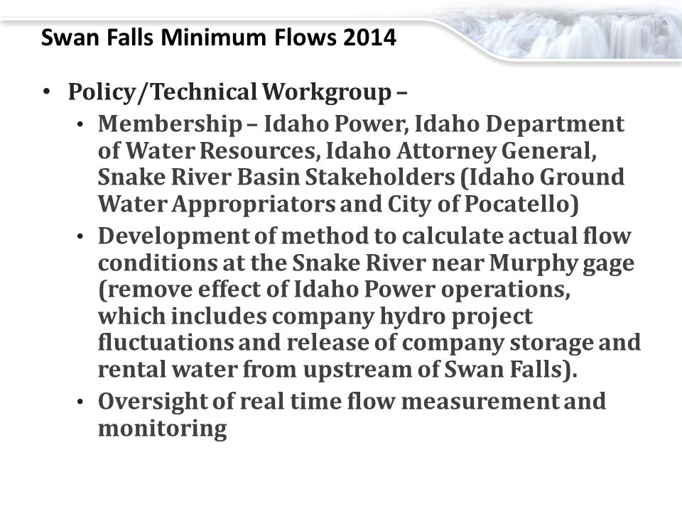 Swan Falls Minimum Flows 2014 Policy/Technical Workgroup – Membership – Idaho Power, Idaho Department of Water Resources, Idaho Attorney General, Snake River Basin Stakeholders (Idaho Ground Water Appropriators and City of Pocatello) Development of method to calculate actual flow conditions at the Snake River near Murphy gage (remove effect of Idaho Power operations, which includes company hydro project fluctuations and release of company storage and rental water from upstream of Swan Falls).