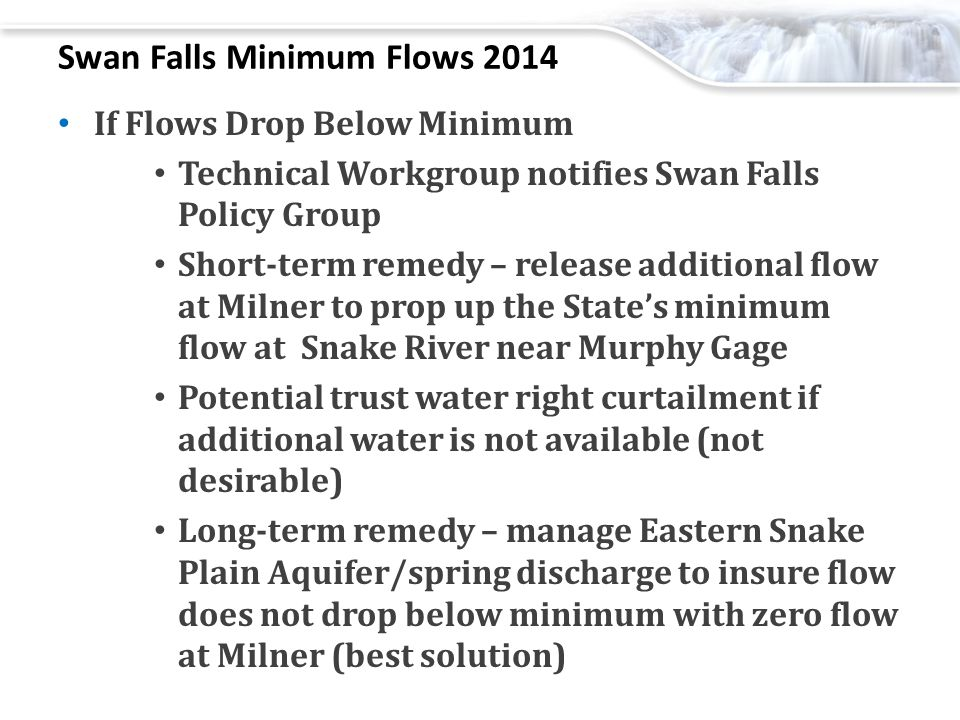 Swan Falls Minimum Flows 2014 If Flows Drop Below Minimum Technical Workgroup notifies Swan Falls Policy Group Short-term remedy – release additional flow at Milner to prop up the State's minimum flow at Snake River near Murphy Gage Potential trust water right curtailment if additional water is not available (not desirable) Long-term remedy – manage Eastern Snake Plain Aquifer/spring discharge to insure flow does not drop below minimum with zero flow at Milner (best solution)
