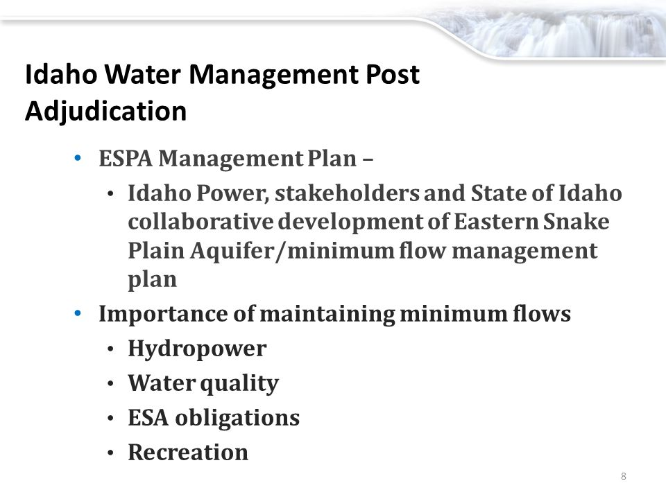 Idaho Water Management Post Adjudication ESPA Management Plan – Idaho Power, stakeholders and State of Idaho collaborative development of Eastern Snake Plain Aquifer/minimum flow management plan Importance of maintaining minimum flows Hydropower Water quality ESA obligations Recreation 8