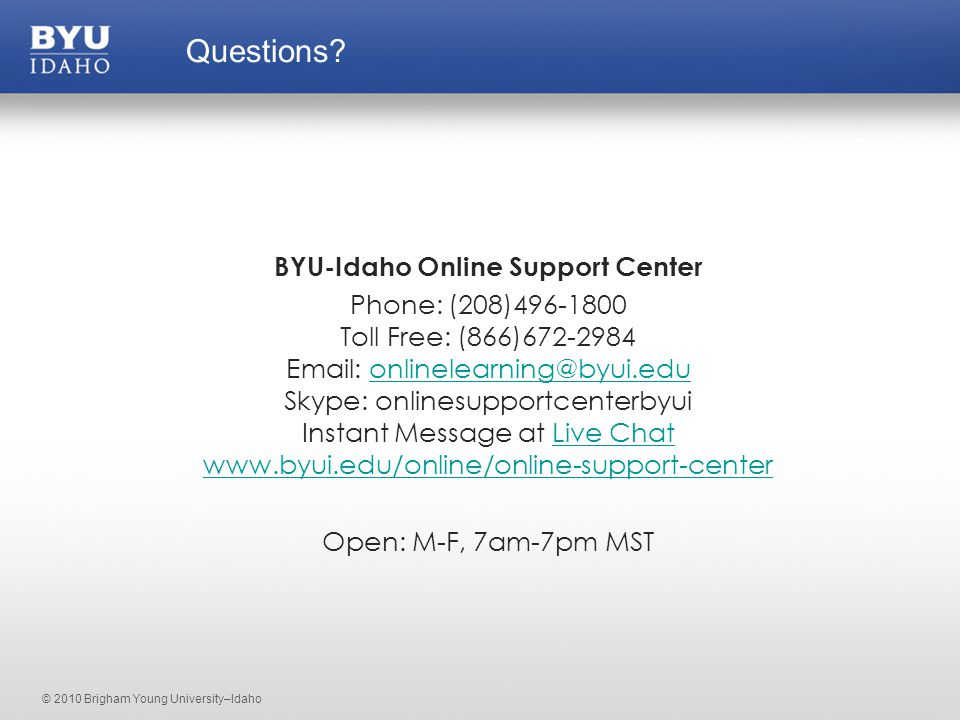 © 2010 Brigham Young University–Idaho BYU-Idaho Online Support Center Phone: (208)496-1800 Toll Free: (866)672-2984 Email: onlinelearning@byui.edu Skype: onlinesupportcenterbyui Instant Message at Live Chat www.byui.edu/online/online-support-centeronlinelearning@byui.eduLive Chat www.byui.edu/online/online-support-center Open: M-F, 7am-7pm MST Questions?