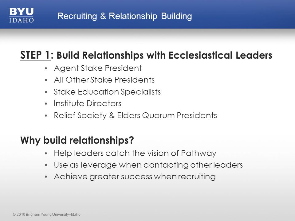 © 2010 Brigham Young University–Idaho STEP 1: Build Relationships with Ecclesiastical Leaders Agent Stake President All Other Stake Presidents Stake Education Specialists Institute Directors Relief Society & Elders Quorum Presidents Why build relationships.