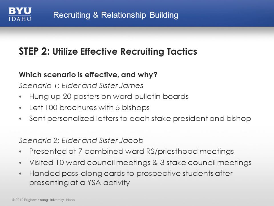 © 2010 Brigham Young University–Idaho STEP 2: Utilize Effective Recruiting Tactics Which scenario is effective, and why.