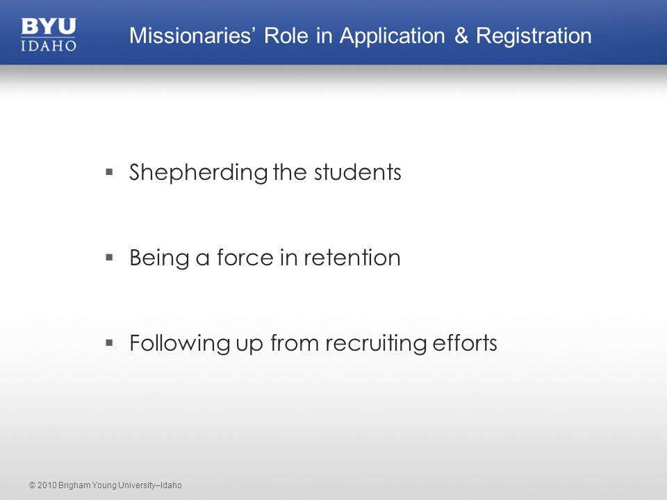 © 2010 Brigham Young University–Idaho  Shepherding the students  Being a force in retention  Following up from recruiting efforts Missionaries' Role in Application & Registration