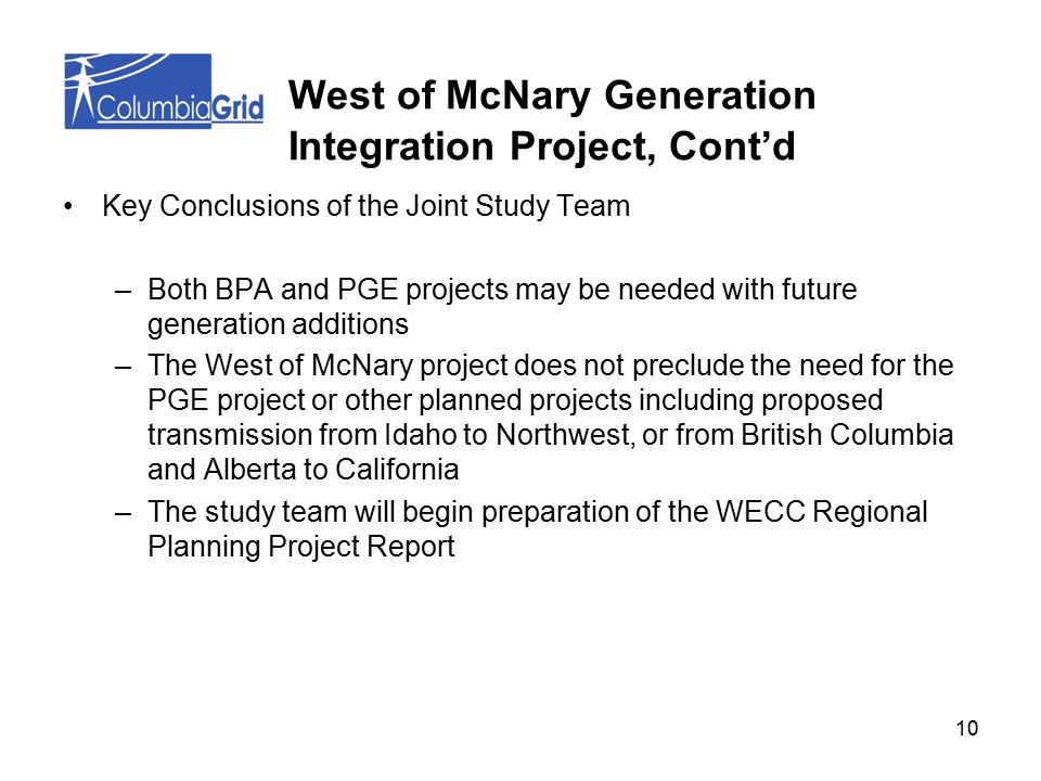 10 Key Conclusions of the Joint Study Team –Both BPA and PGE projects may be needed with future generation additions –The West of McNary project does not preclude the need for the PGE project or other planned projects including proposed transmission from Idaho to Northwest, or from British Columbia and Alberta to California –The study team will begin preparation of the WECC Regional Planning Project Report West of McNary Generation Integration Project, Cont'd