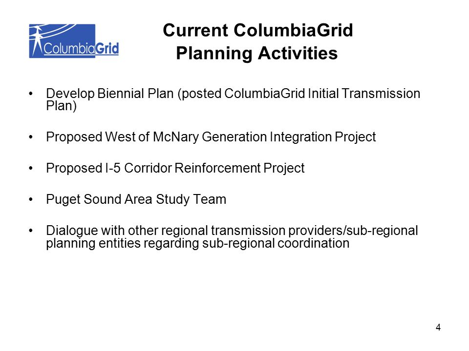 4 Develop Biennial Plan (posted ColumbiaGrid Initial Transmission Plan) Proposed West of McNary Generation Integration Project Proposed I-5 Corridor Reinforcement Project Puget Sound Area Study Team Dialogue with other regional transmission providers/sub-regional planning entities regarding sub-regional coordination Current ColumbiaGrid Planning Activities