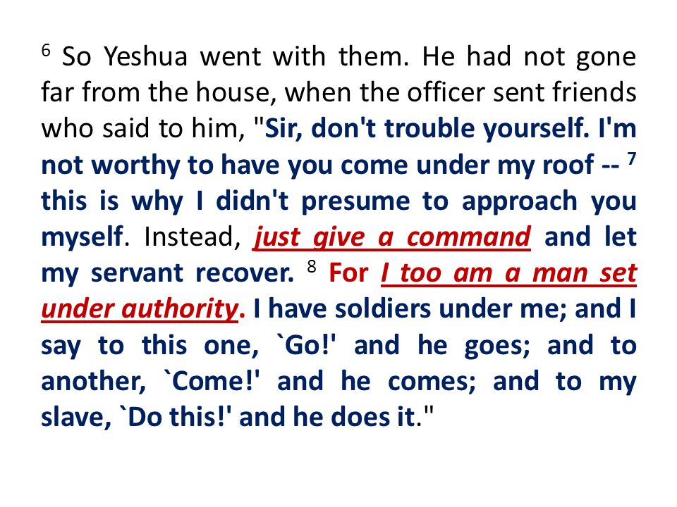 6 So Yeshua went with them. He had not gone far from the house, when the officer sent friends who said to him,