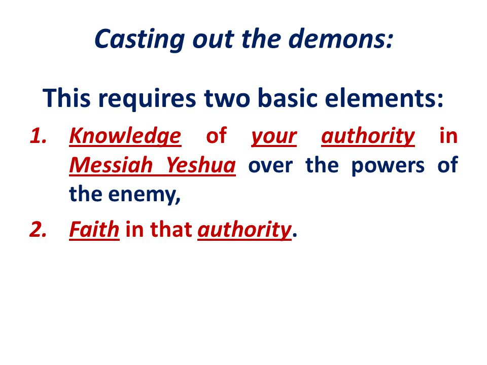 Casting out the demons: This requires two basic elements: 1.Knowledge of your authority in Messiah Yeshua over the powers of the enemy, 2.Faith in tha