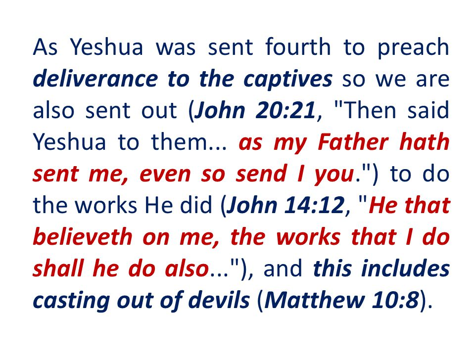 As Yeshua was sent fourth to preach deliverance to the captives so we are also sent out (John 20:21,