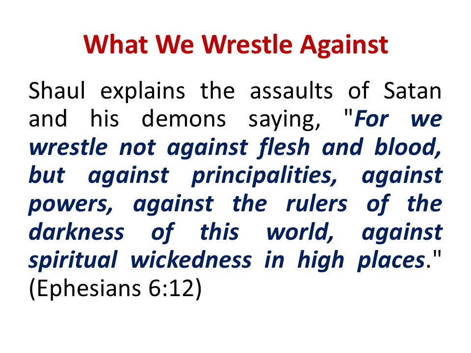 What We Wrestle Against Shaul explains the assaults of Satan and his demons saying,