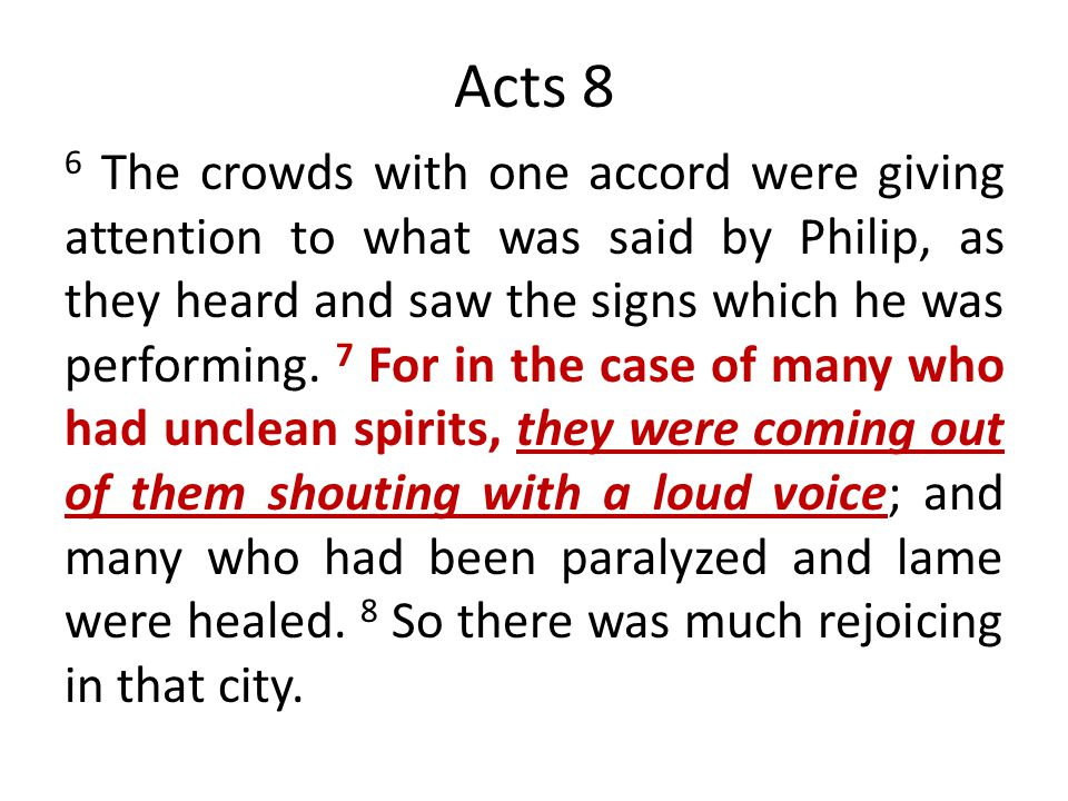 Acts 8 6 The crowds with one accord were giving attention to what was said by Philip, as they heard and saw the signs which he was performing. 7 For i