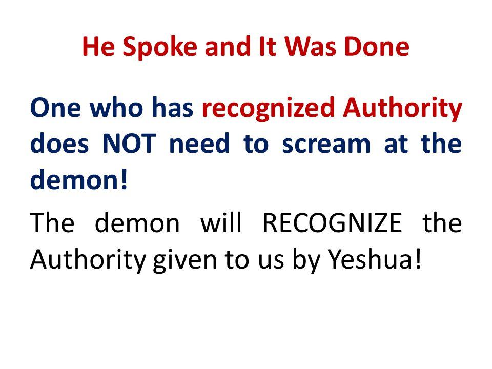 He Spoke and It Was Done One who has recognized Authority does NOT need to scream at the demon! The demon will RECOGNIZE the Authority given to us by