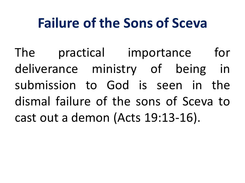 Failure of the Sons of Sceva The practical importance for deliverance ministry of being in submission to God is seen in the dismal failure of the sons
