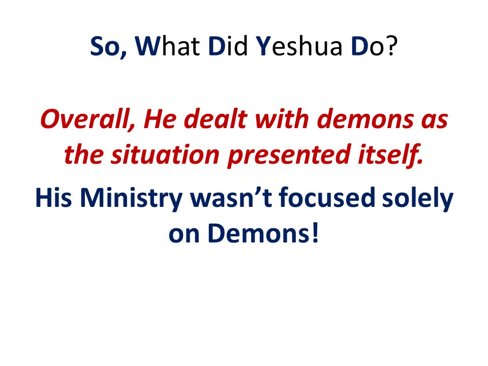 So, What Did Yeshua Do? Overall, He dealt with demons as the situation presented itself. His Ministry wasn't focused solely on Demons!