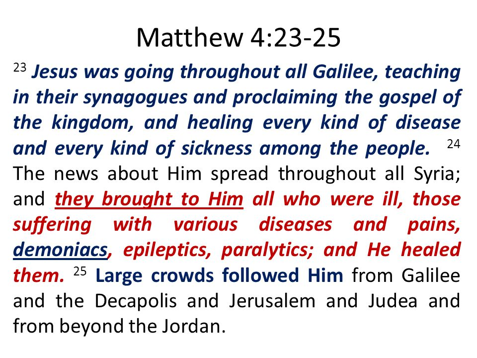Matthew 4:23-25 23 Jesus was going throughout all Galilee, teaching in their synagogues and proclaiming the gospel of the kingdom, and healing every k