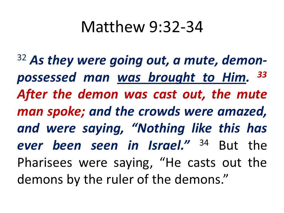 Matthew 9:32-34 32 As they were going out, a mute, demon- possessed man was brought to Him. 33 After the demon was cast out, the mute man spoke; and t