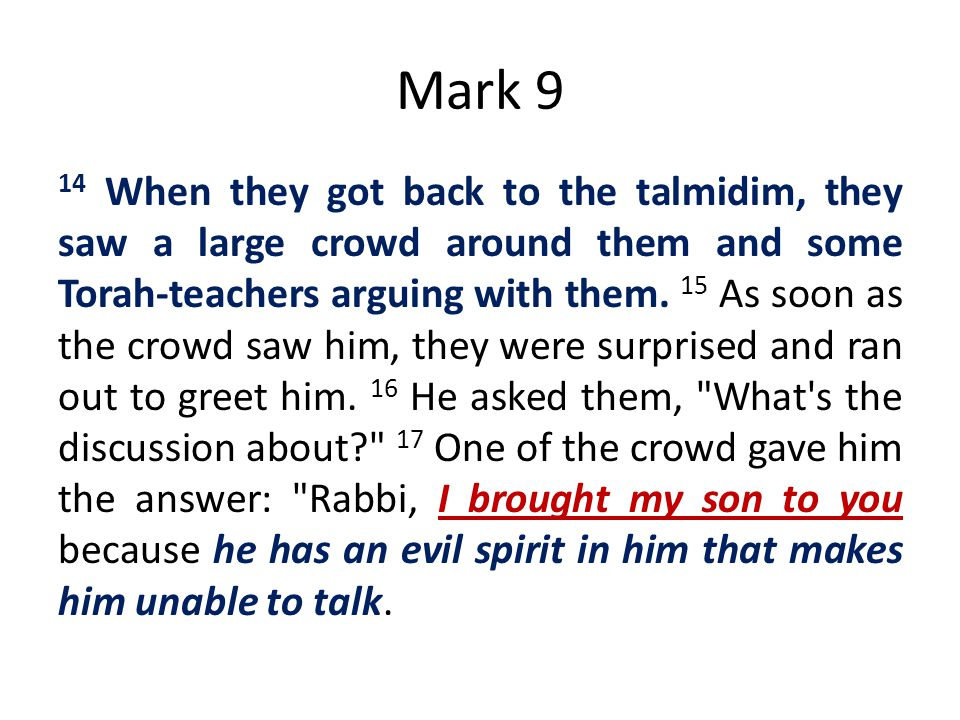 Mark 9 14 When they got back to the talmidim, they saw a large crowd around them and some Torah-teachers arguing with them. 15 As soon as the crowd sa