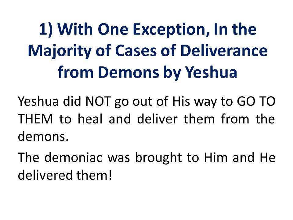 1) With One Exception, In the Majority of Cases of Deliverance from Demons by Yeshua Yeshua did NOT go out of His way to GO TO THEM to heal and delive