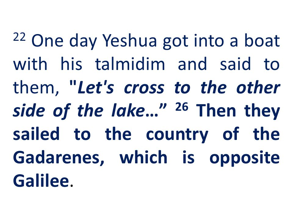 22 One day Yeshua got into a boat with his talmidim and said to them,