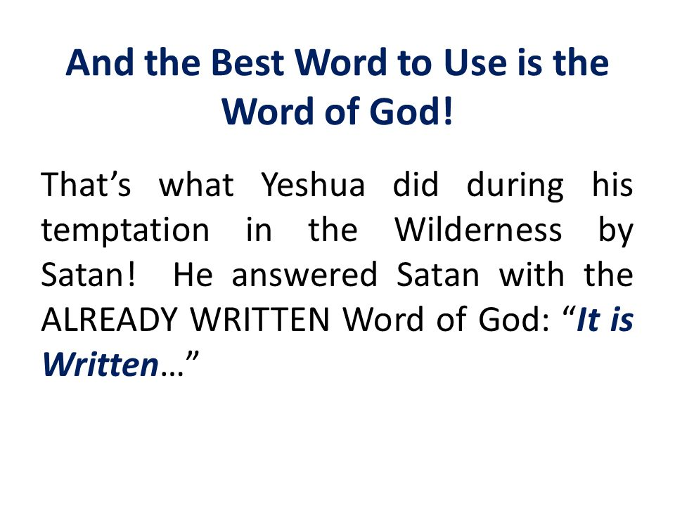 And the Best Word to Use is the Word of God! That's what Yeshua did during his temptation in the Wilderness by Satan! He answered Satan with the ALREA