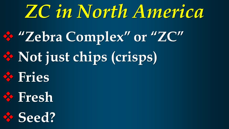  Zebra Complex or ZC  Not just chips (crisps)  Fries  Fresh  Seed