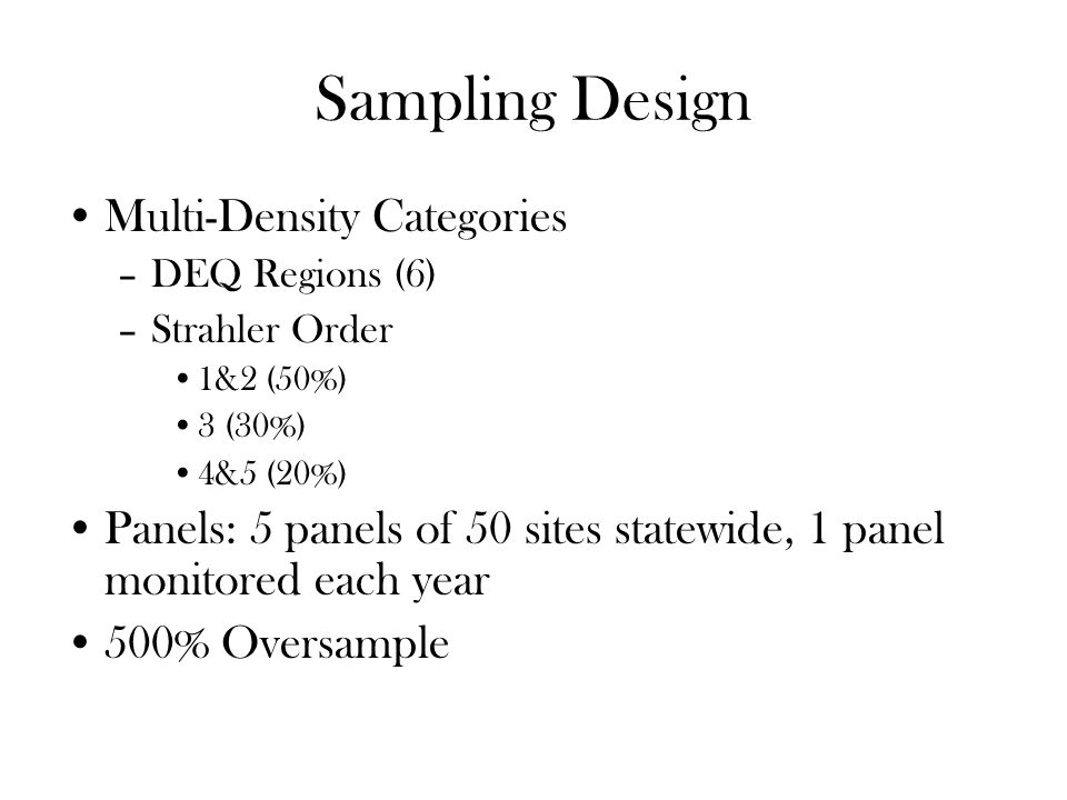 Multi-Density Categories –DEQ Regions (6) –Strahler Order 1&2 (50%) 3 (30%) 4&5 (20%) Panels: 5 panels of 50 sites statewide, 1 panel monitored each year 500% Oversample Sampling Design