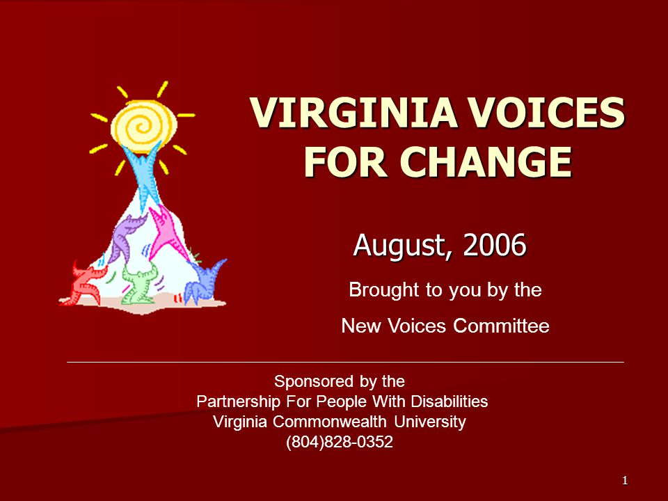 1 VIRGINIA VOICES FOR CHANGE August, 2006 Brought to you by the New Voices Committee Sponsored by the Partnership For People With Disabilities Virginia Commonwealth University (804)828-0352