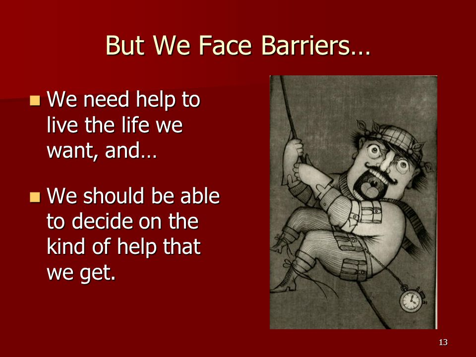 13 But We Face Barriers… We need help to live the life we want, and… We need help to live the life we want, and… We should be able to decide on the kind of help that we get.