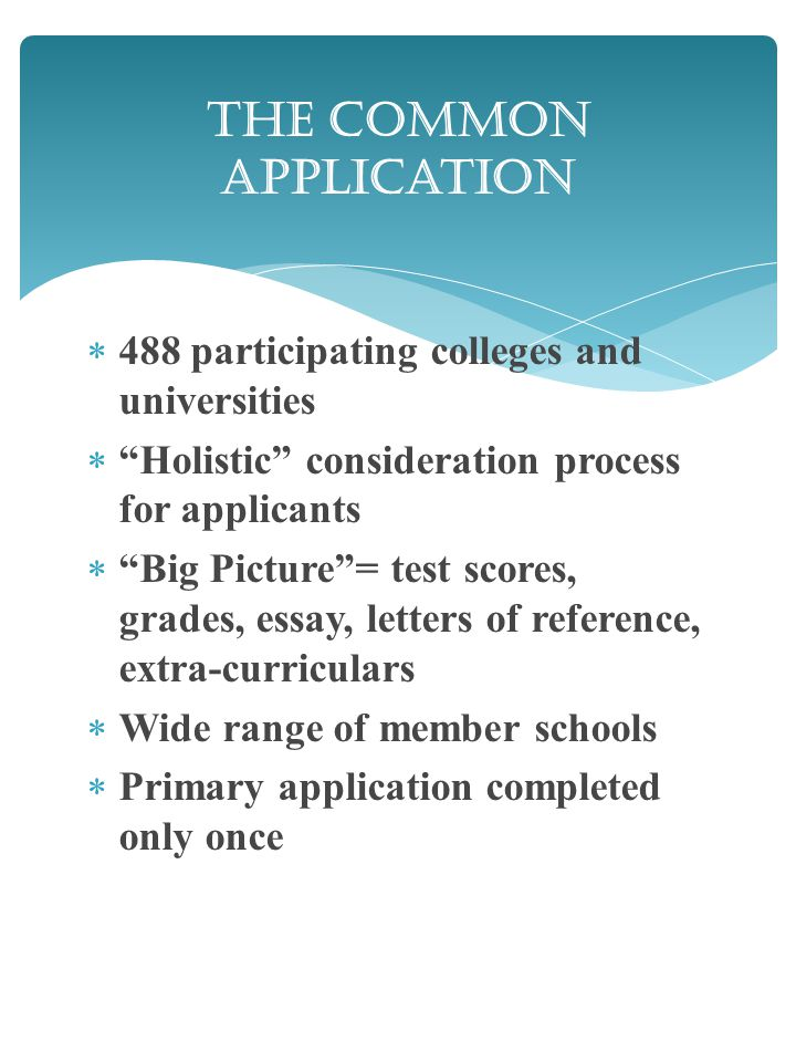  488 participating colleges and universities  Holistic consideration process for applicants  Big Picture = test scores, grades, essay, letters of reference, extra-curriculars  Wide range of member schools  Primary application completed only once The Common Application