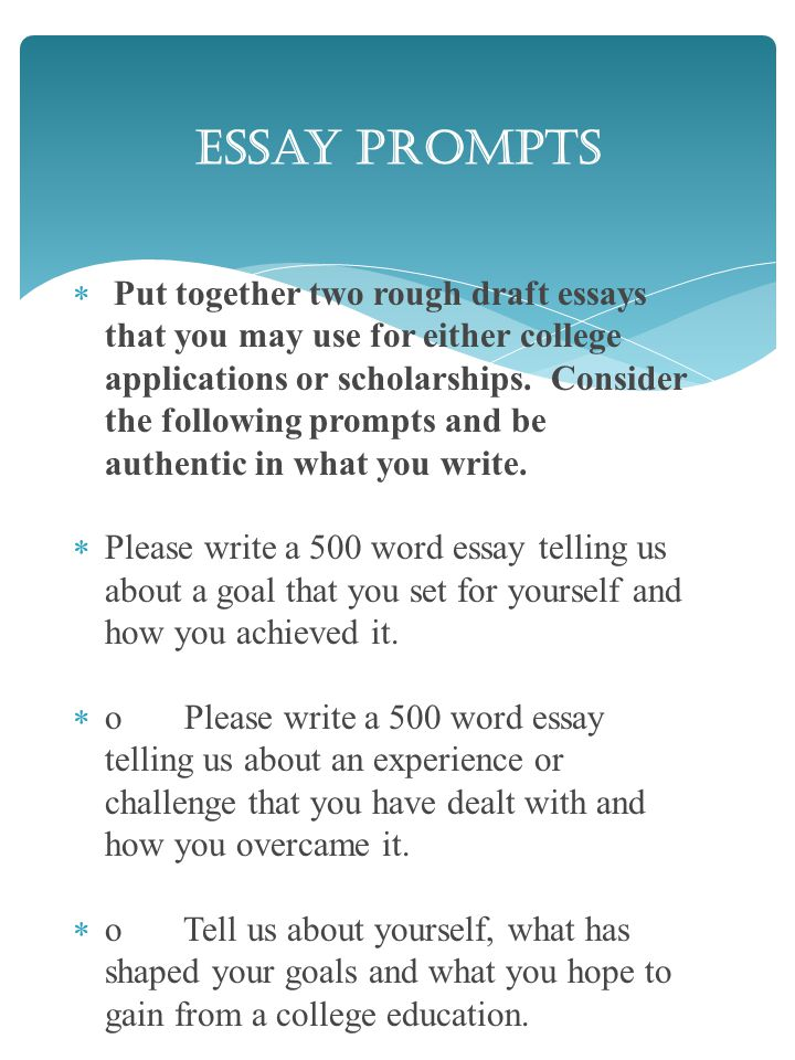 Put together two rough draft essays that you may use for either college applications or scholarships.