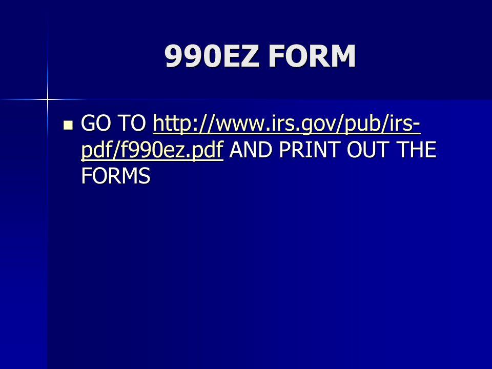 990EZ FORM GO TO http://www.irs.gov/pub/irs- pdf/f990ez.pdf AND PRINT OUT THE FORMS GO TO http://www.irs.gov/pub/irs- pdf/f990ez.pdf AND PRINT OUT THE FORMShttp://www.irs.gov/pub/irs- pdf/f990ez.pdfhttp://www.irs.gov/pub/irs- pdf/f990ez.pdf