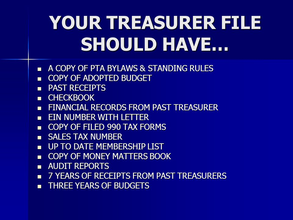 YOUR TREASURER FILE SHOULD HAVE… A COPY OF PTA BYLAWS & STANDING RULES A COPY OF PTA BYLAWS & STANDING RULES COPY OF ADOPTED BUDGET COPY OF ADOPTED BU