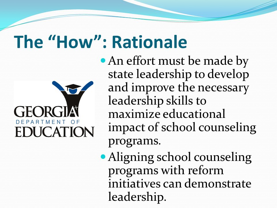 "The ""How"": Rationale An effort must be made by state leadership to develop and improve the necessary leadership skills to maximize educational impact"