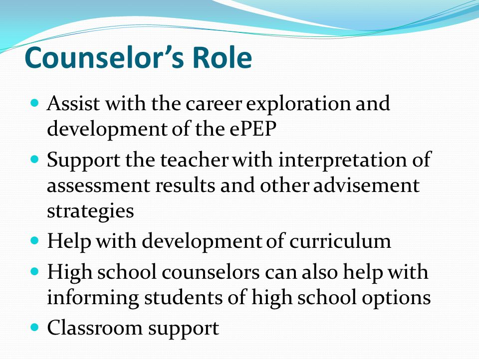 Counselor's Role Assist with the career exploration and development of the ePEP Support the teacher with interpretation of assessment results and othe